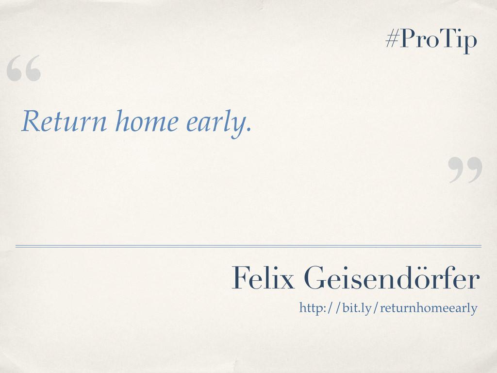 """"""" """" Felix Geisendörfer Return home early. http:..."""