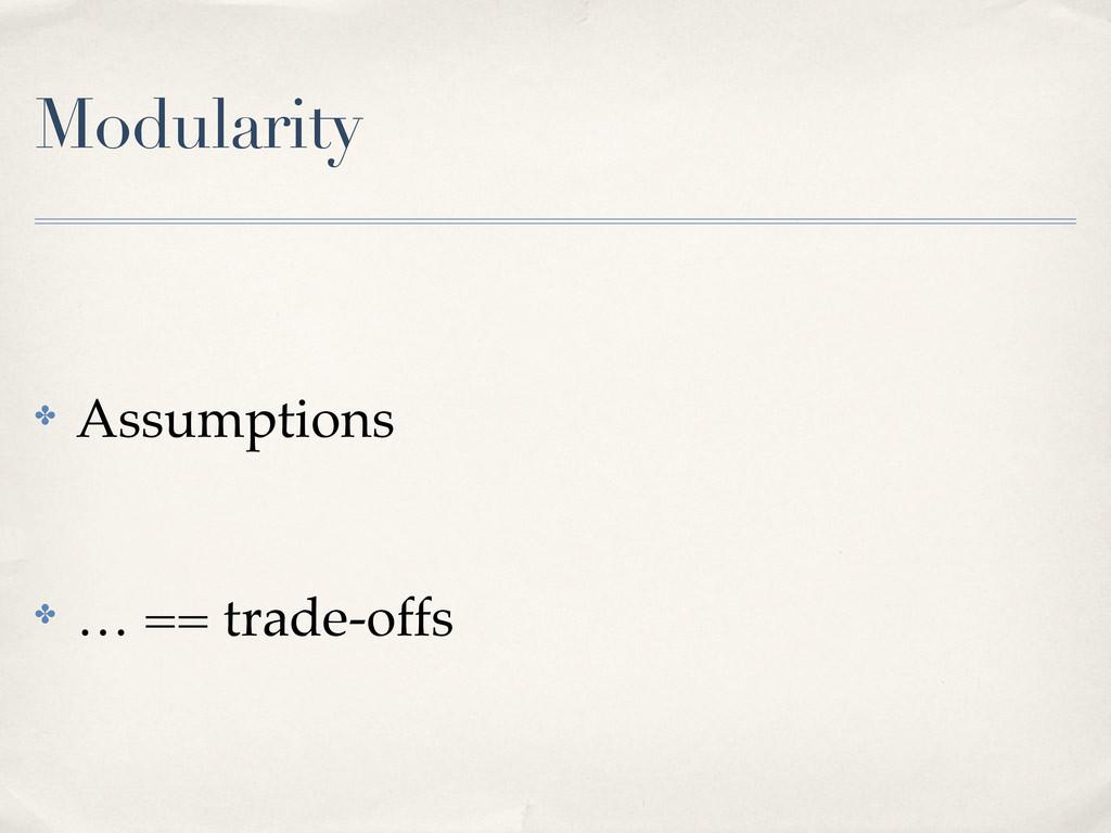 Modularity ! Assumptions ! … == trade-offs