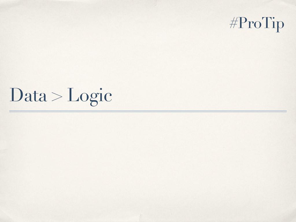 Data > Logic #ProTip