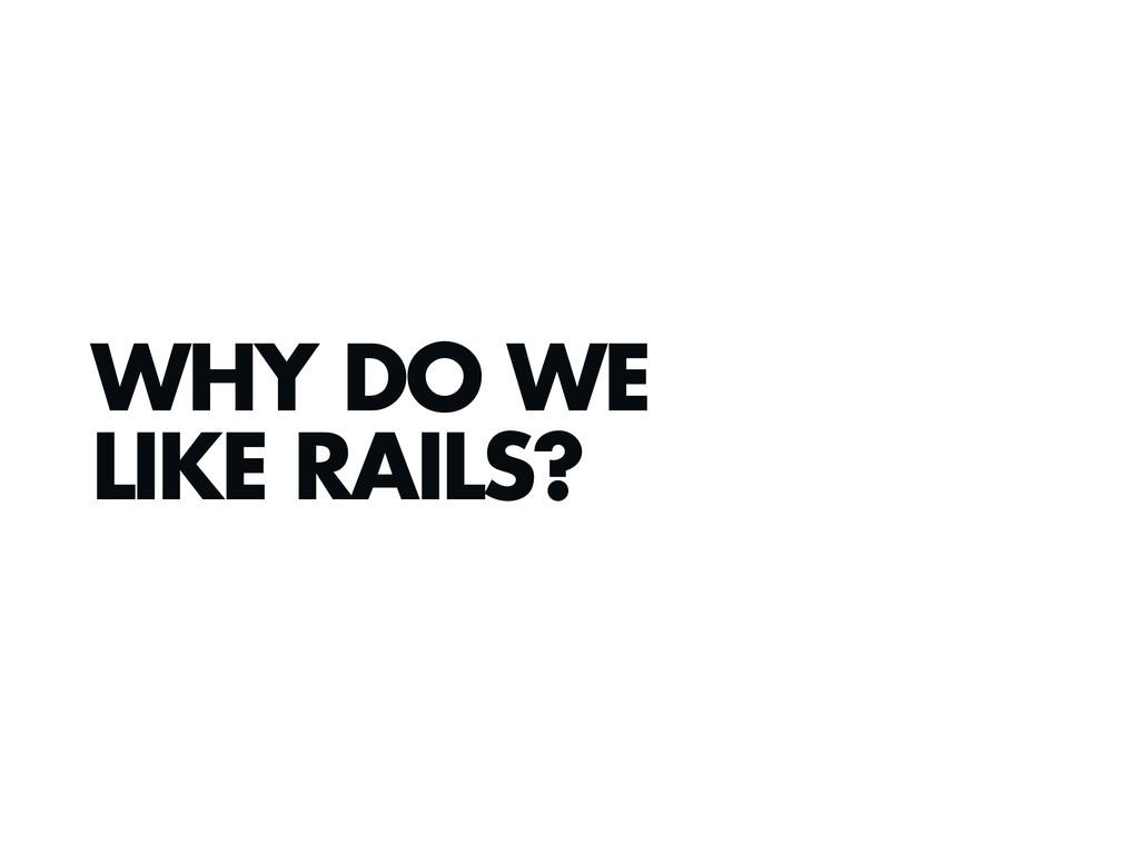 WHY DO WE LIKE RAILS?