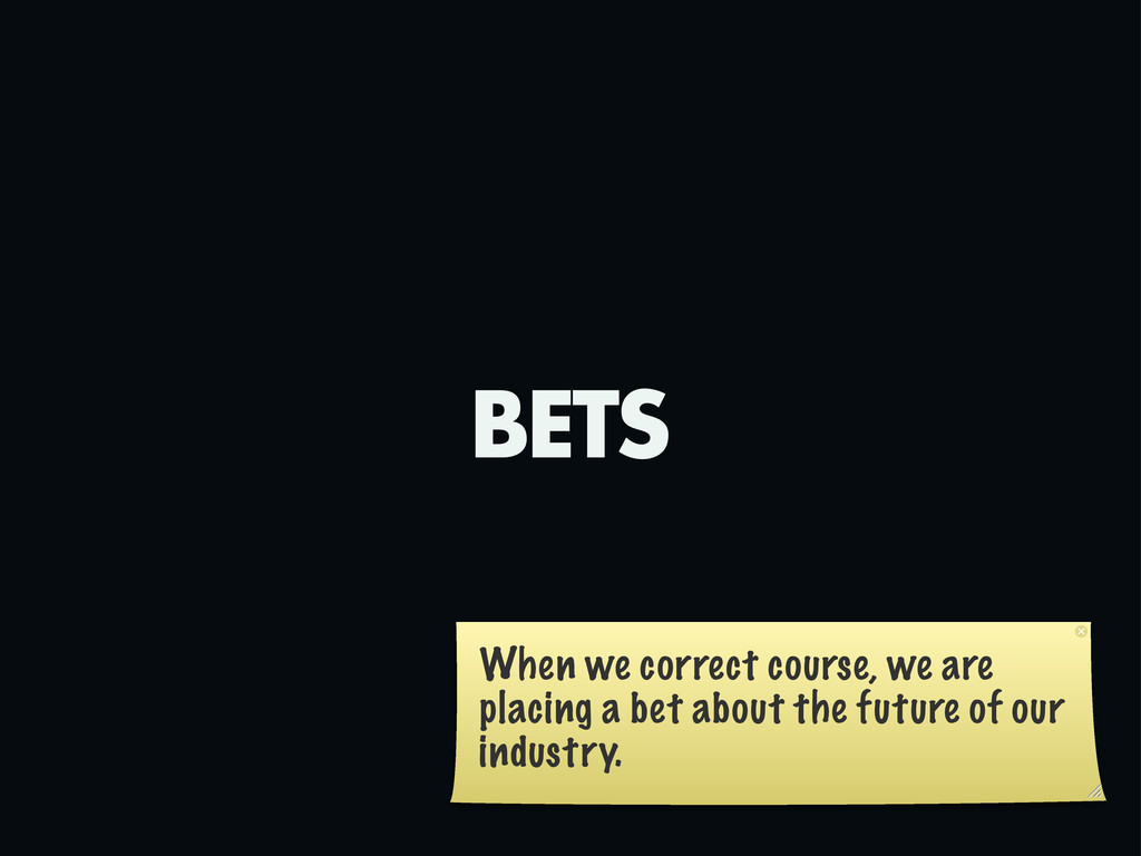 BETS When we correct course, we are placing a b...