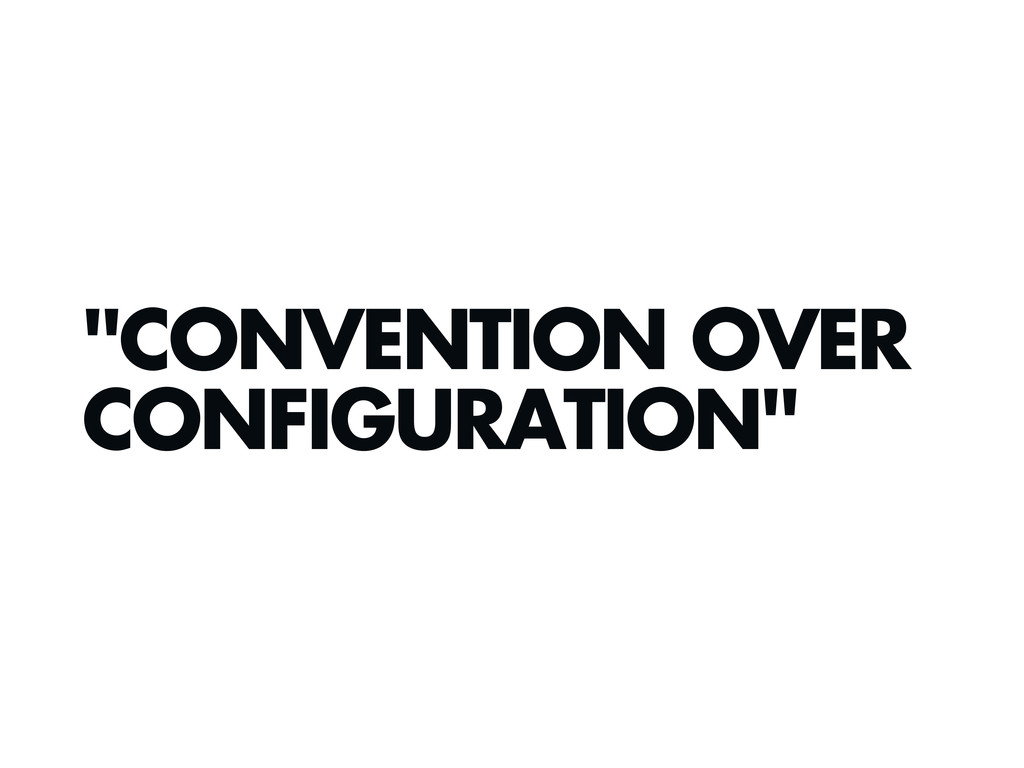 """CONVENTION OVER CONFIGURATION"""