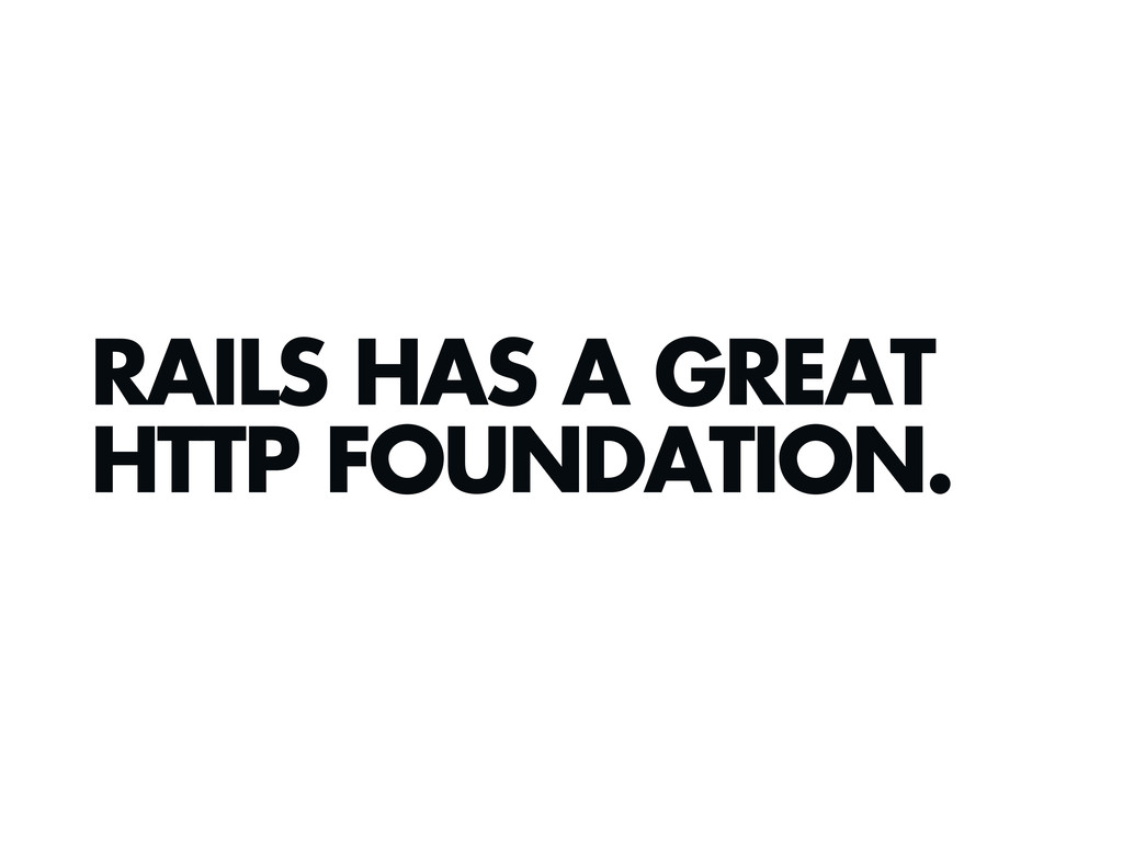 RAILS HAS A GREAT HTTP FOUNDATION.