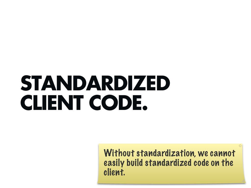 STANDARDIZED CLIENT CODE. Without standardizati...