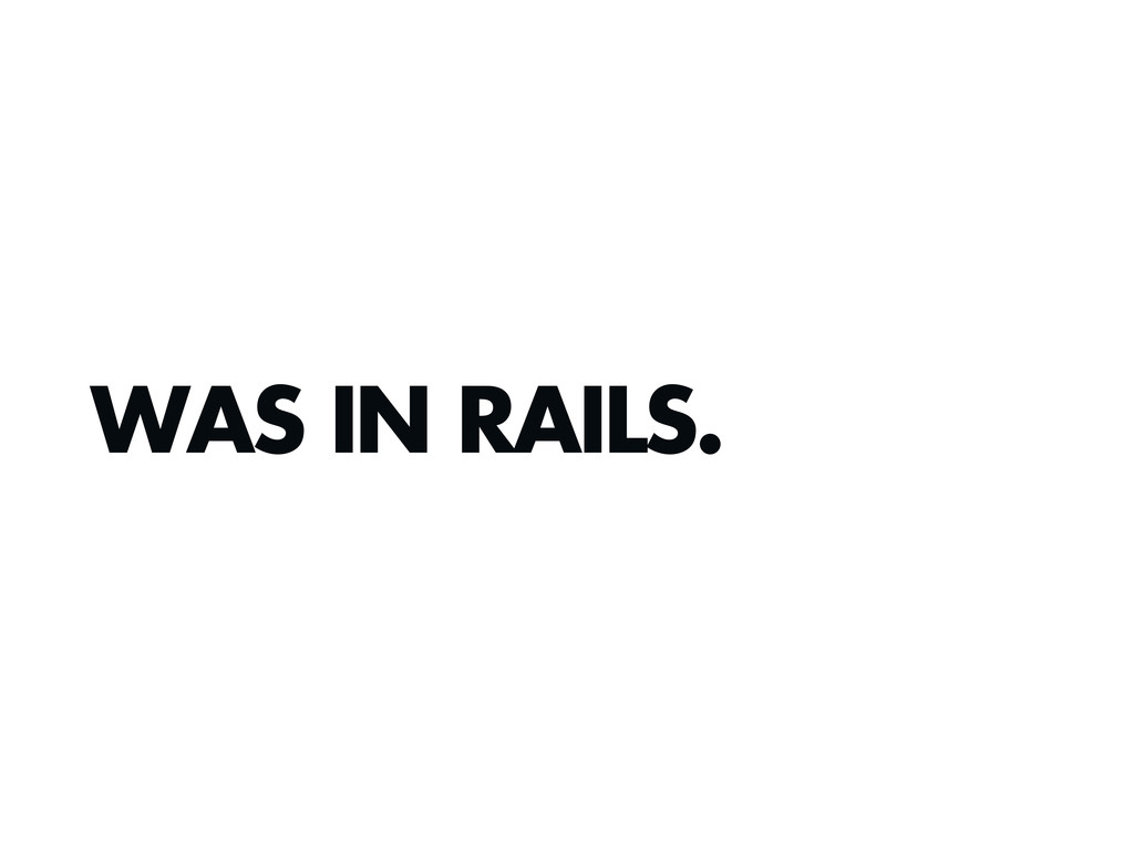 WAS IN RAILS.