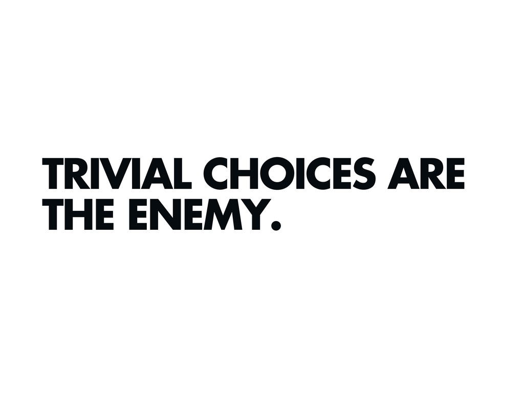 TRIVIAL CHOICES ARE THE ENEMY.