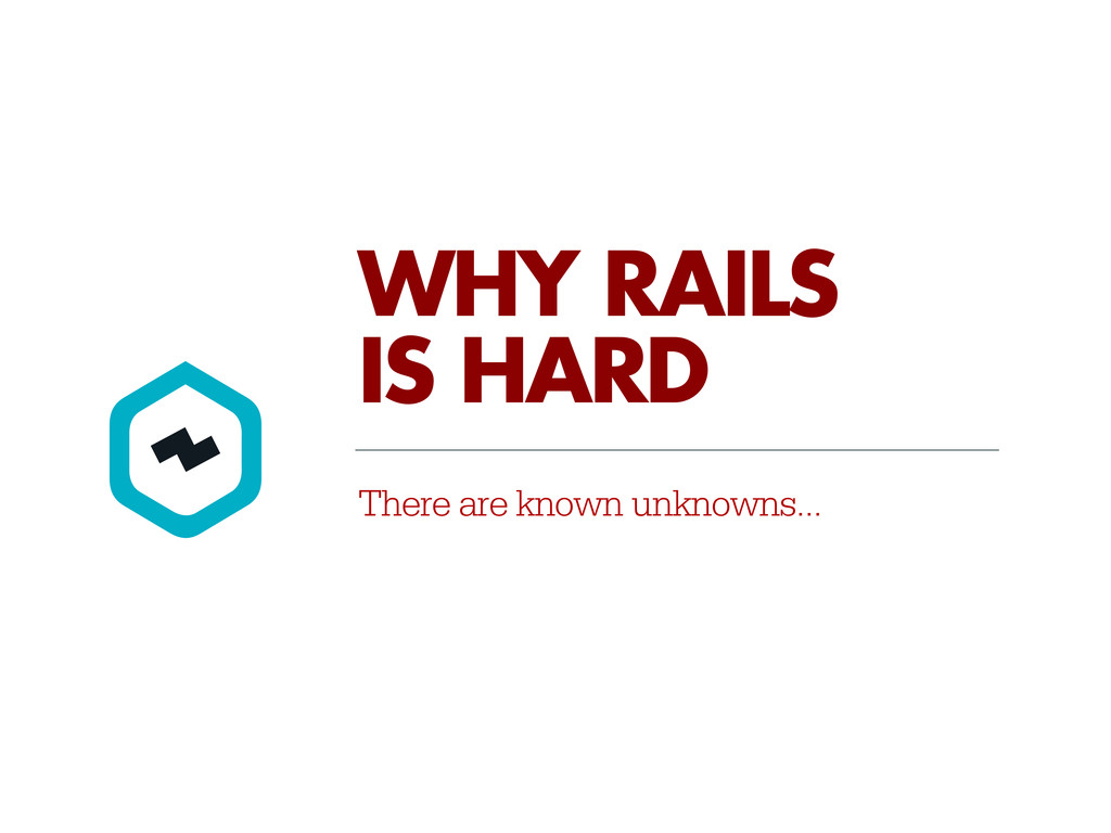 There are known unknowns... WHY RAILS IS HARD
