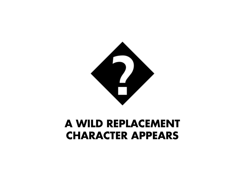 A WILD REPLACEMENT CHARACTER APPEARS
