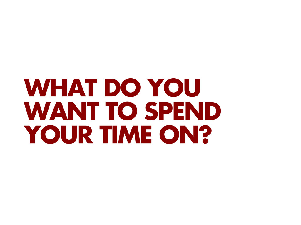 WHAT DO YOU WANT TO SPEND YOUR TIME ON?