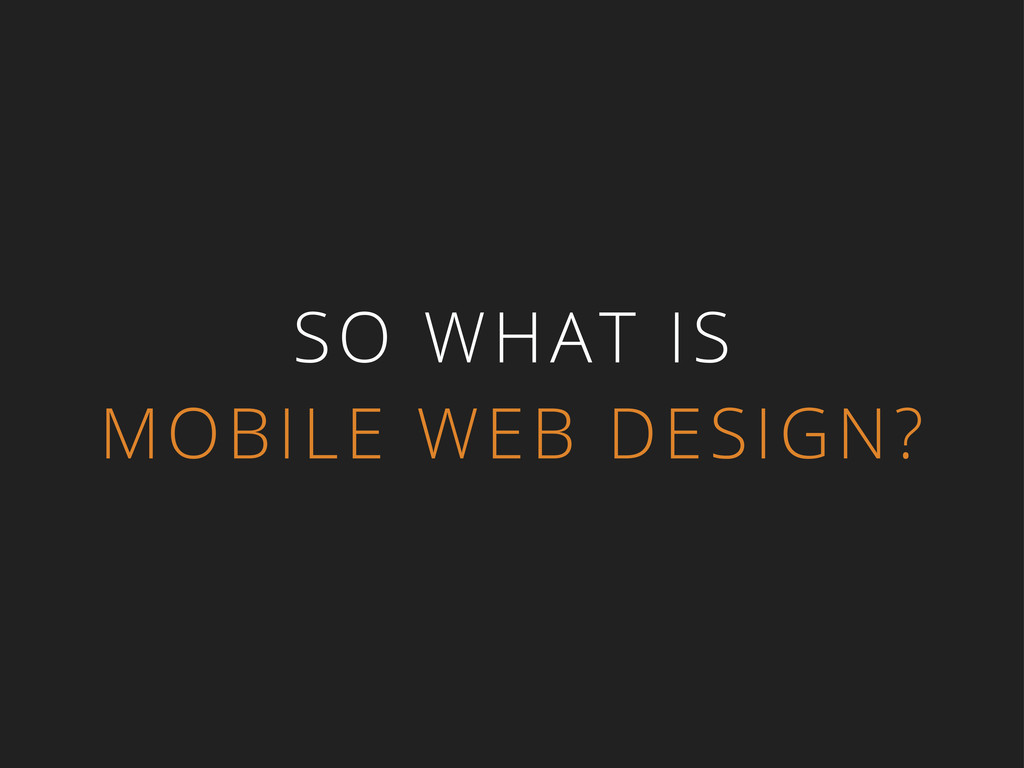 SO WHAT IS MOBILE WEB DESIGN?
