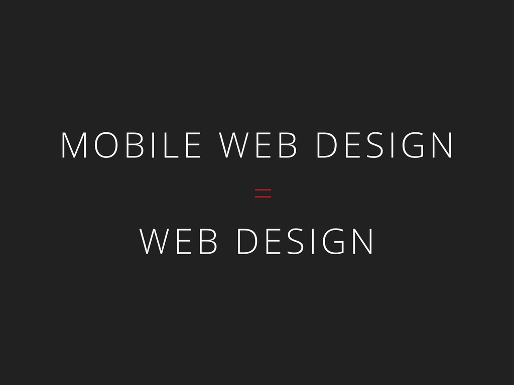 MOBILE WEB DESIGN = WEB DESIGN