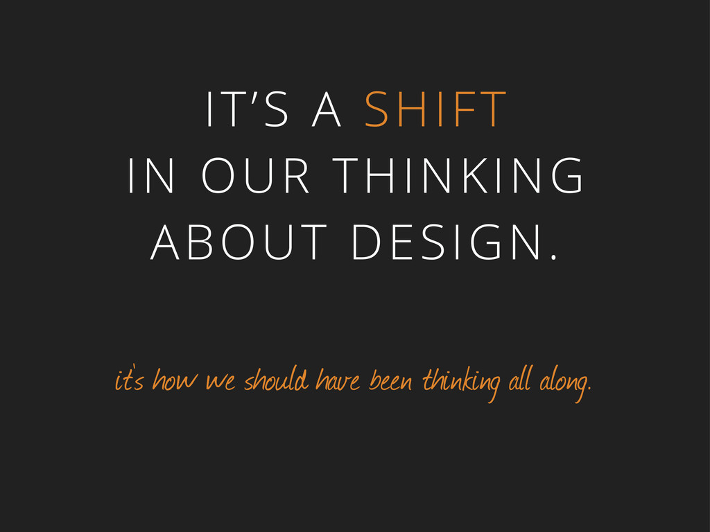 IT'S A SHIFT IN OUR THINKING ABOUT DESIGN. it's...