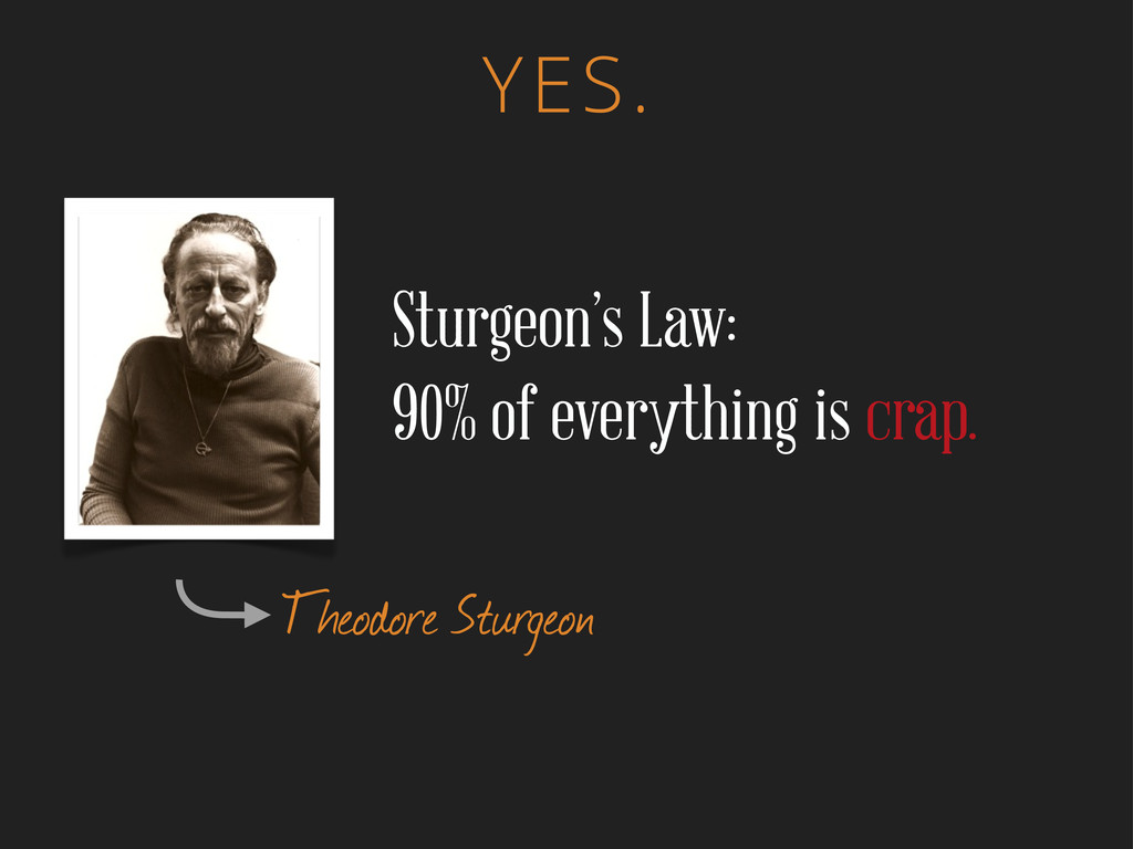 YES. Theodore Sturgeon Sturgeon's Law: 90% of e...