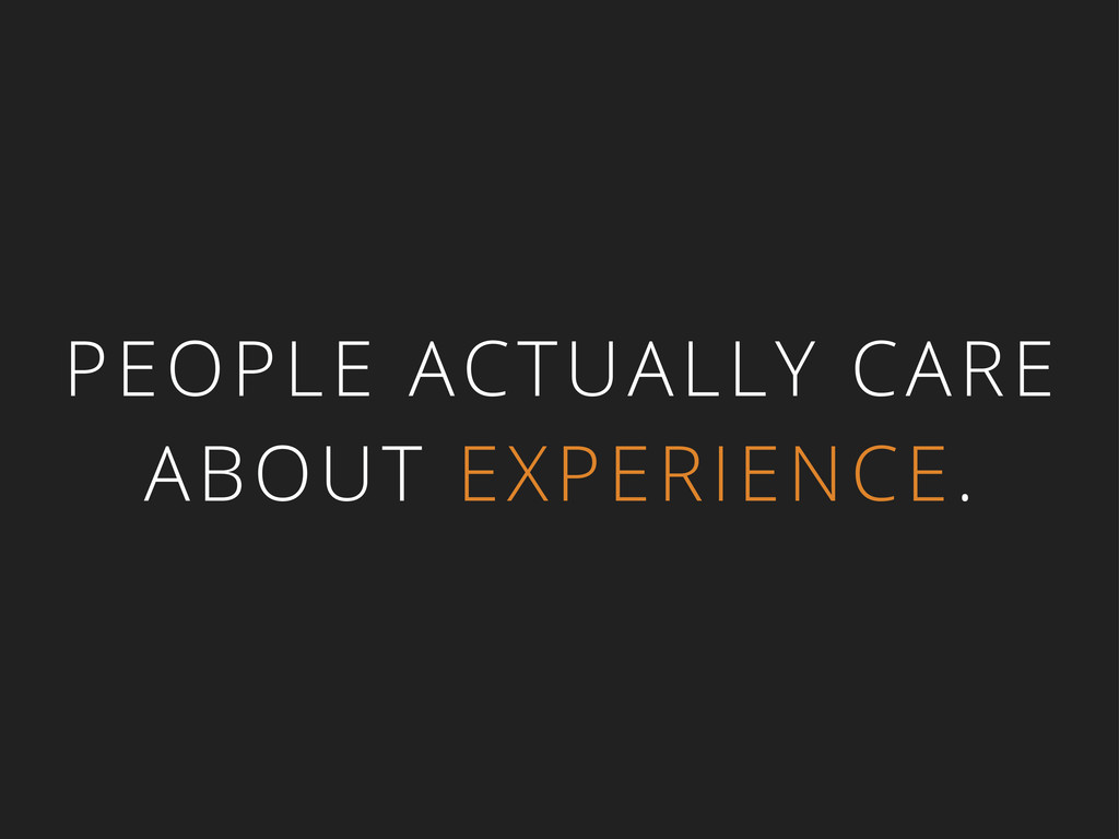 PEOPLE ACTUALLY CARE ABOUT EXPERIENCE.