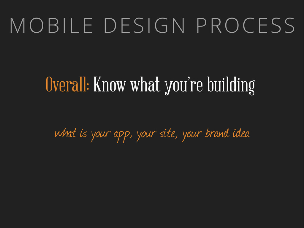 MOBILE DESIGN PROCESS Overall: Know what you're...