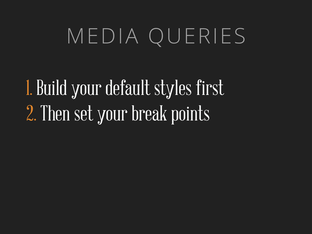 MEDIA QUERIES 1. Build your default styles firs...