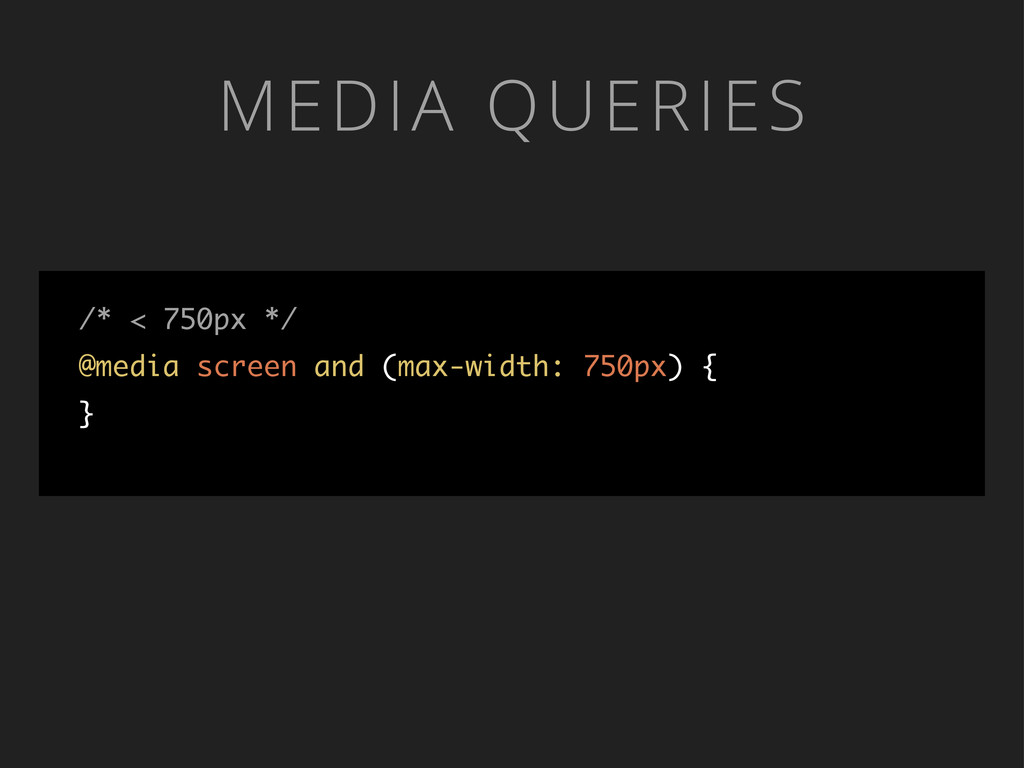 MEDIA QUERIES /* < 750px */ @media screen and (...