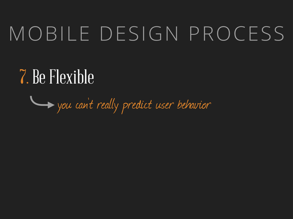 MOBILE DESIGN PROCESS 7. Be Flexible you can't ...