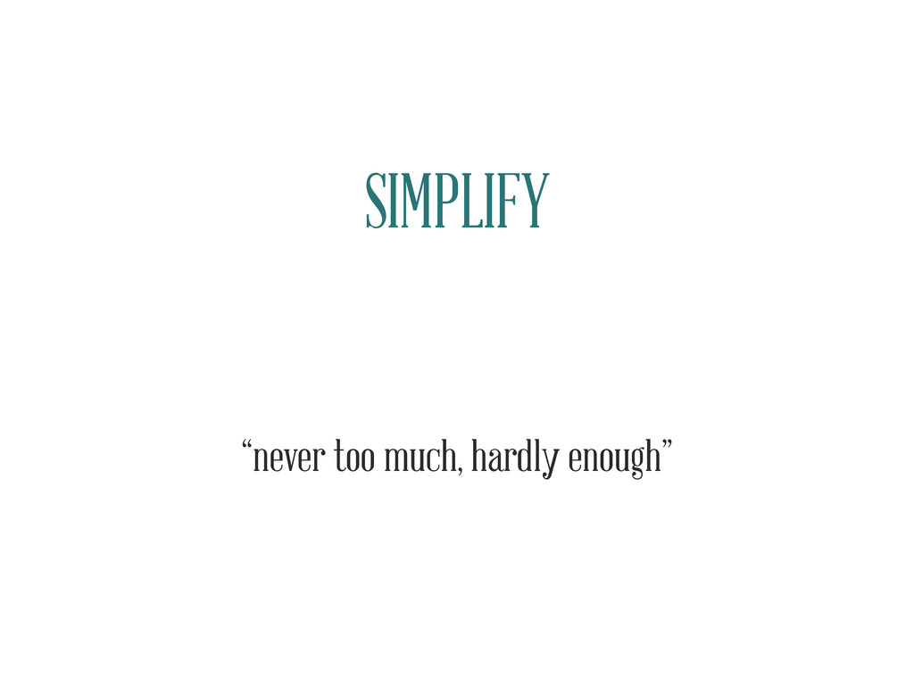 "SIMPLIFY ""never too much, hardly enough"""