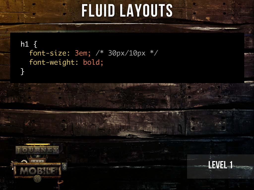Level 1 Fluid Layouts h1 { font-size: 3em; /* 3...