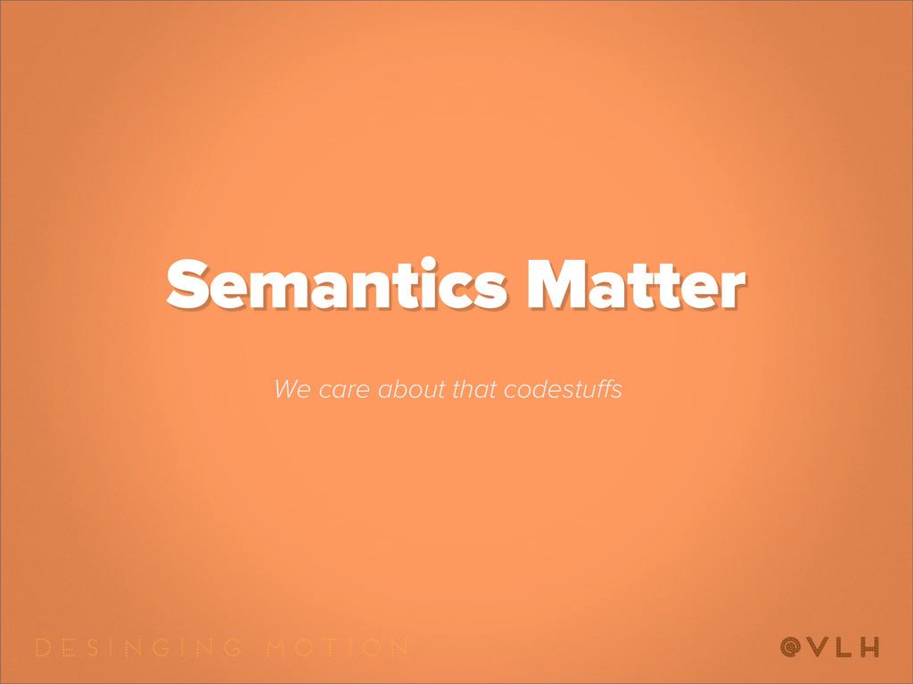 Semantics Matter We care about that codestuffs