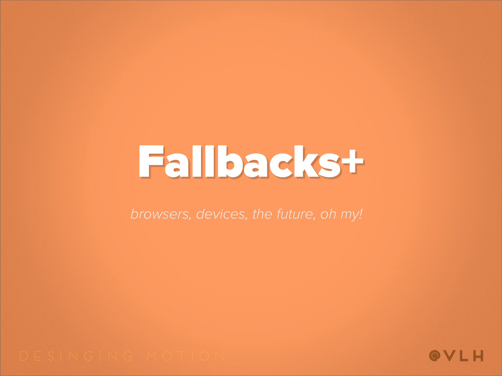 Fallbacks+ browsers, devices, the future, oh my!