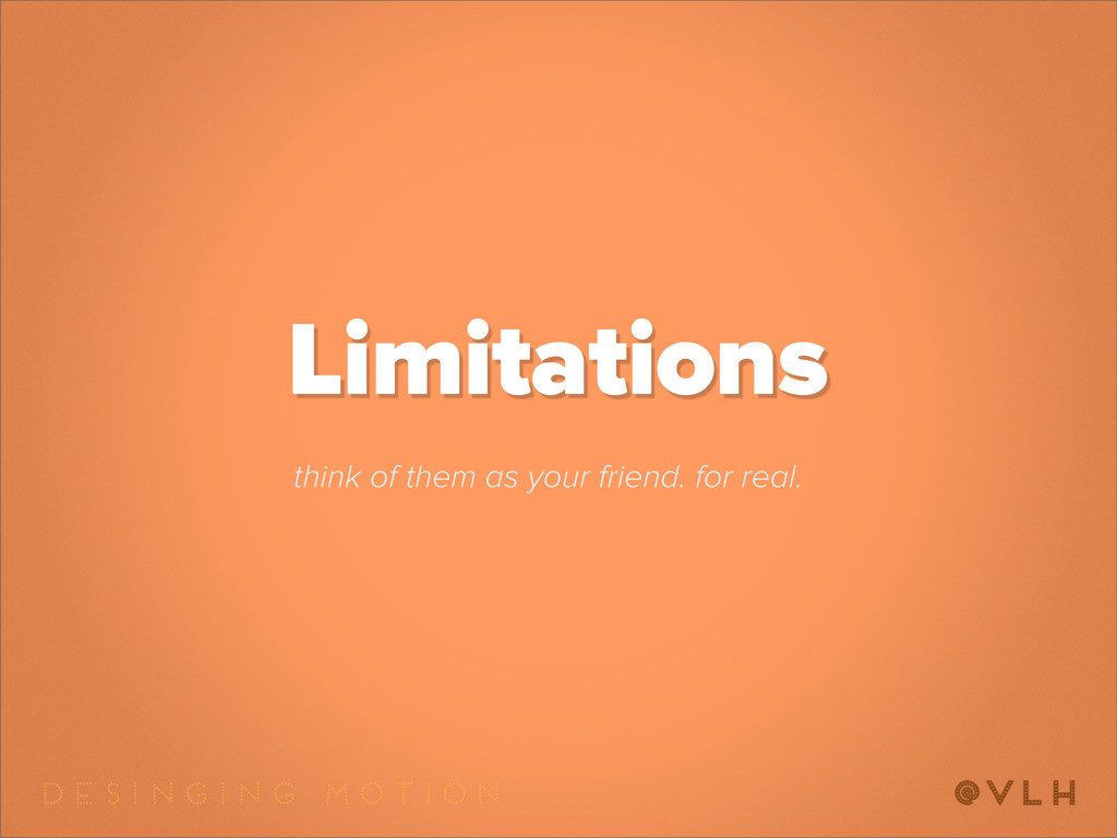 Limitations think of them as your friend. for r...