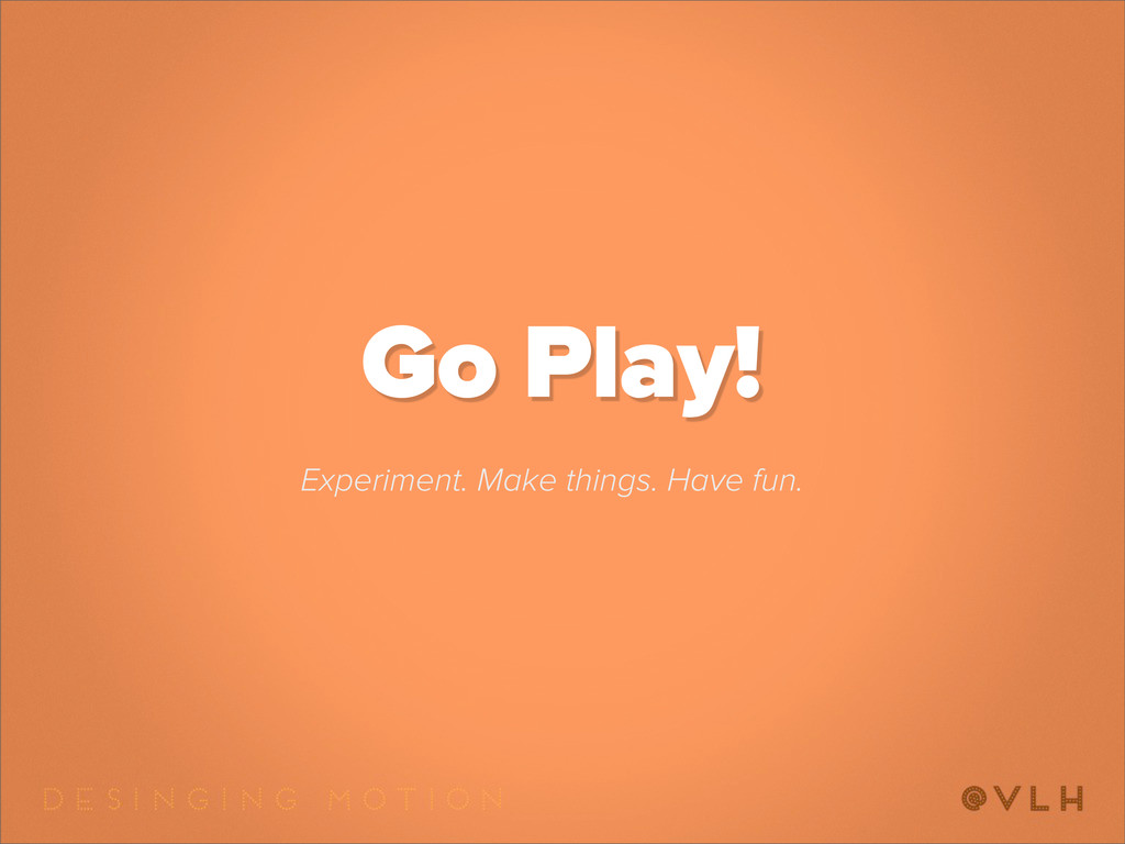 Go Play! Experiment. Make things. Have fun.
