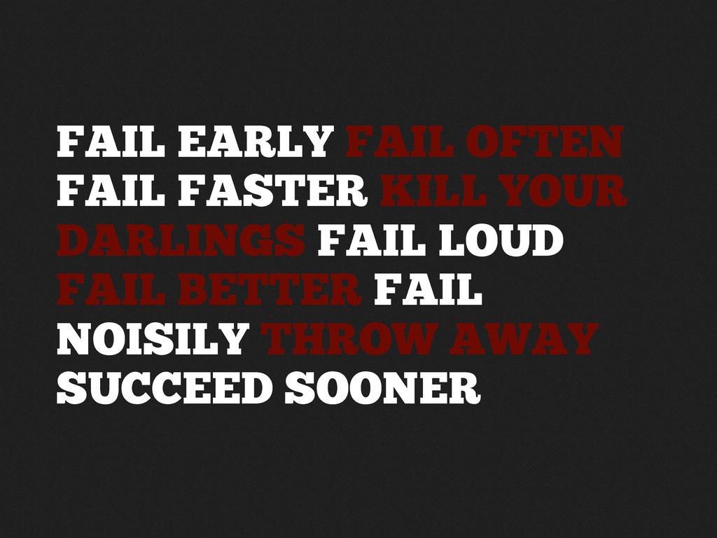 FAIL EARLY FAIL OFTEN FAIL FASTER KILL YOUR DAR...