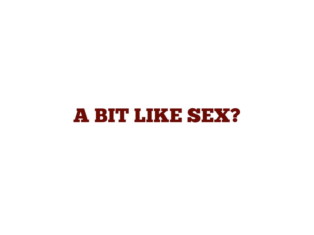 A BIT LIKE SEX?