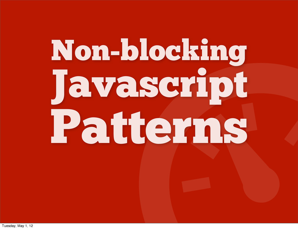 Non-blocking Javascript Patterns Tuesday, May 1...