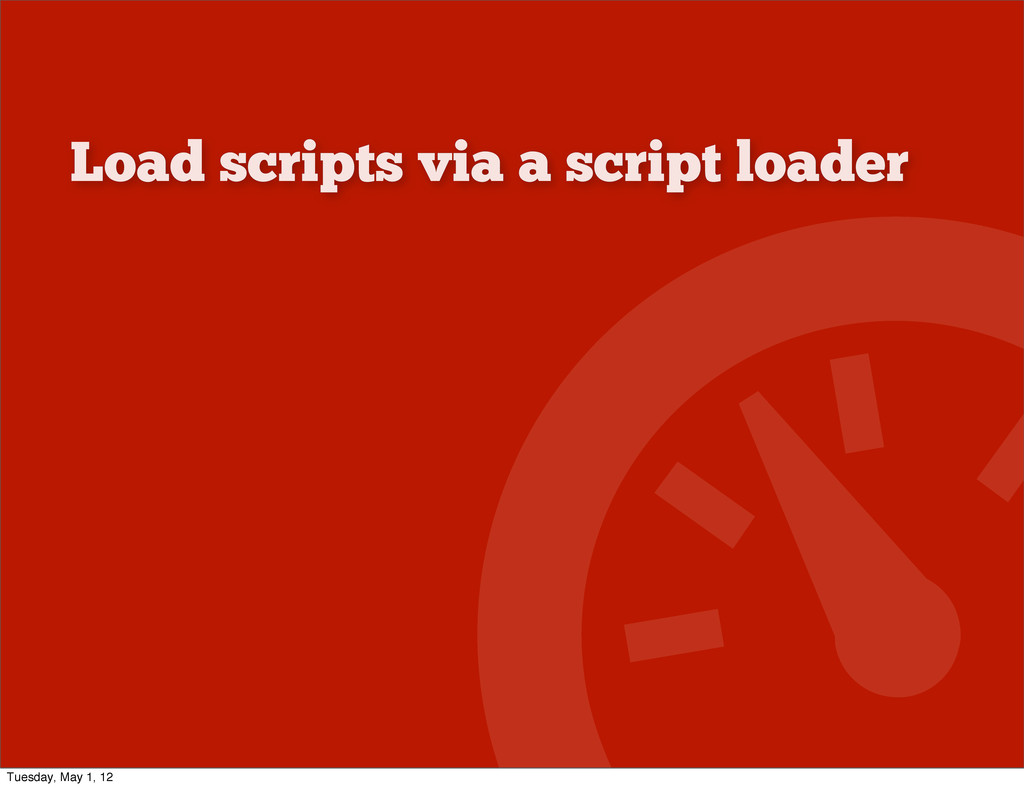 Load scripts via a script loader Tuesday, May 1...