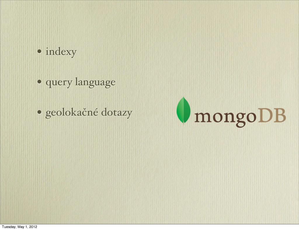 • indexy • query language • geolokačné dotazy T...