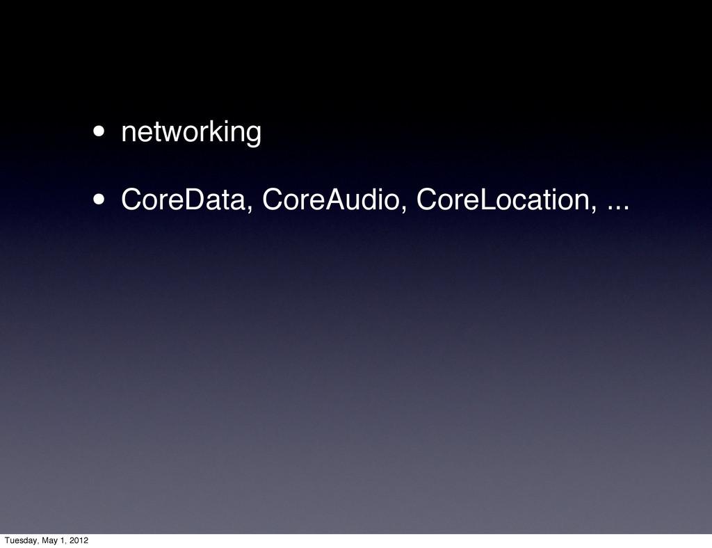 • networking • CoreData, CoreAudio, CoreLocatio...