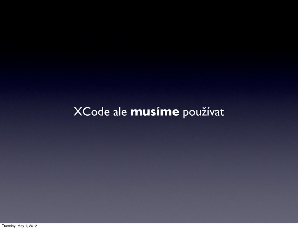 XCode ale musíme používat Tuesday, May 1, 2012