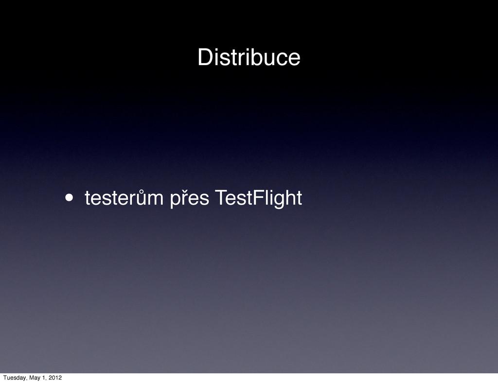 Distribuce • testerům přes TestFlight Tuesday, ...