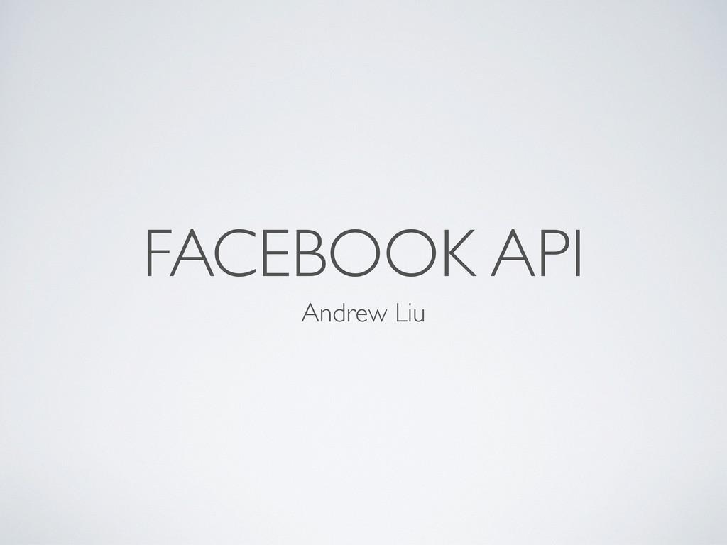 FACEBOOK API Andrew Liu