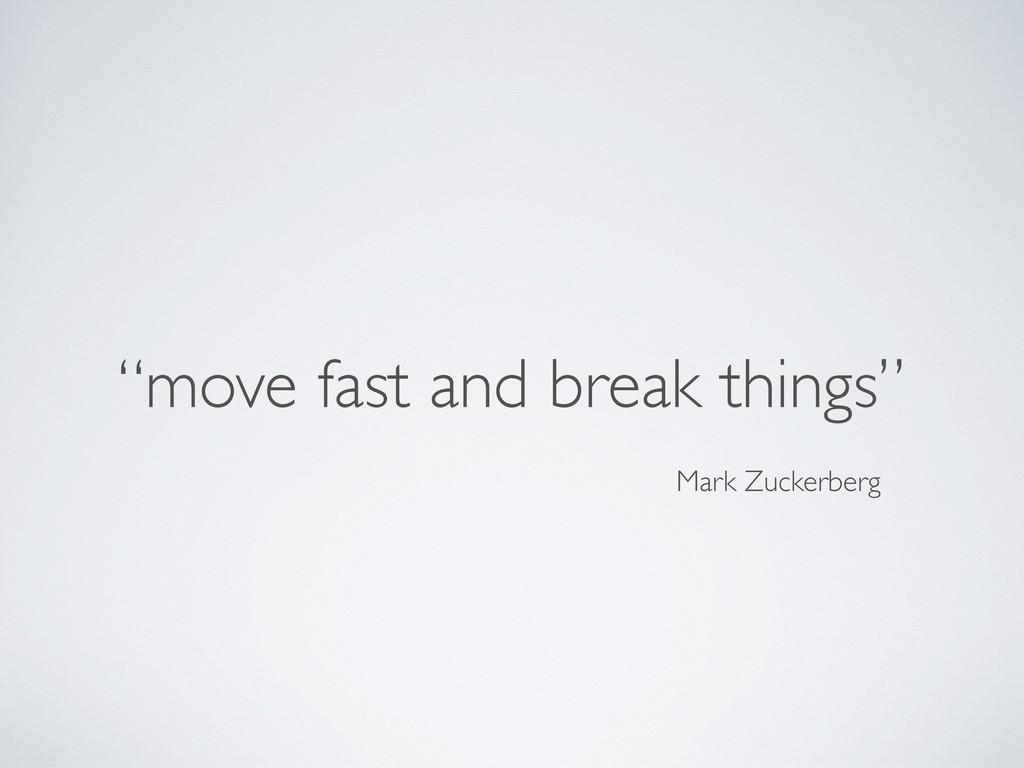 """""""move fast and break things"""" Mark Zuckerberg"""