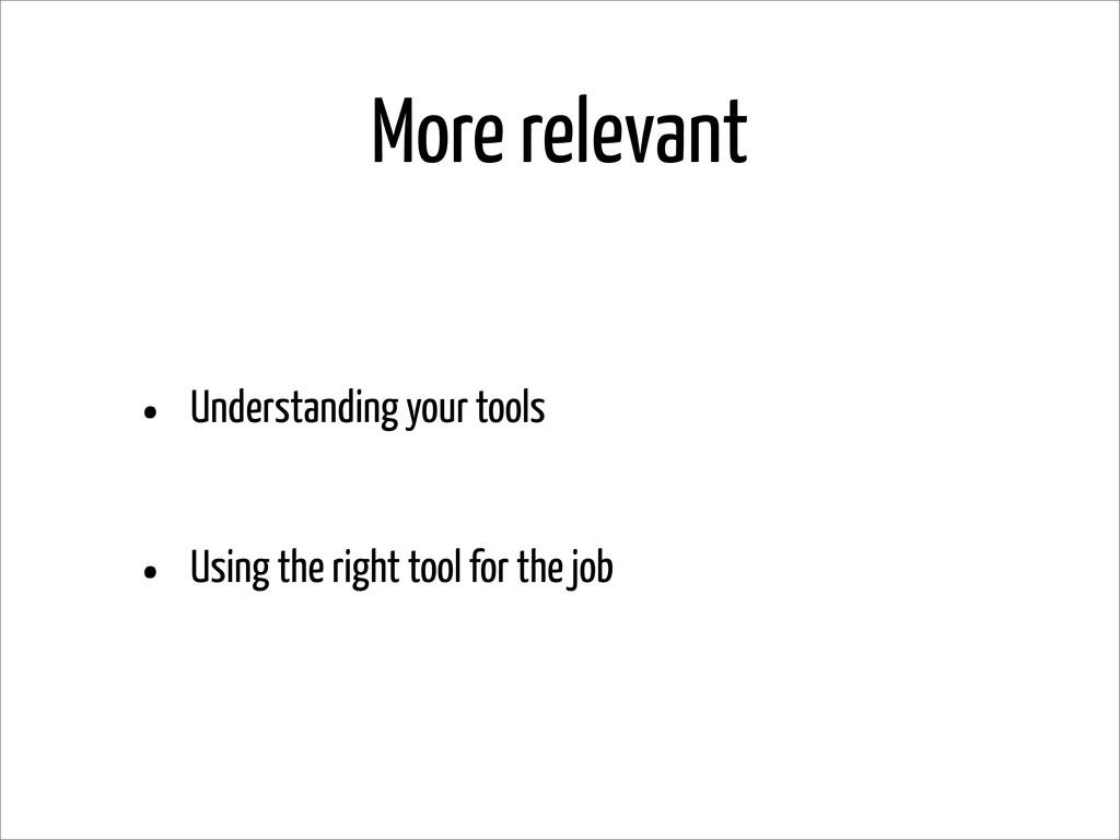 More relevant • Understanding your tools • Usin...