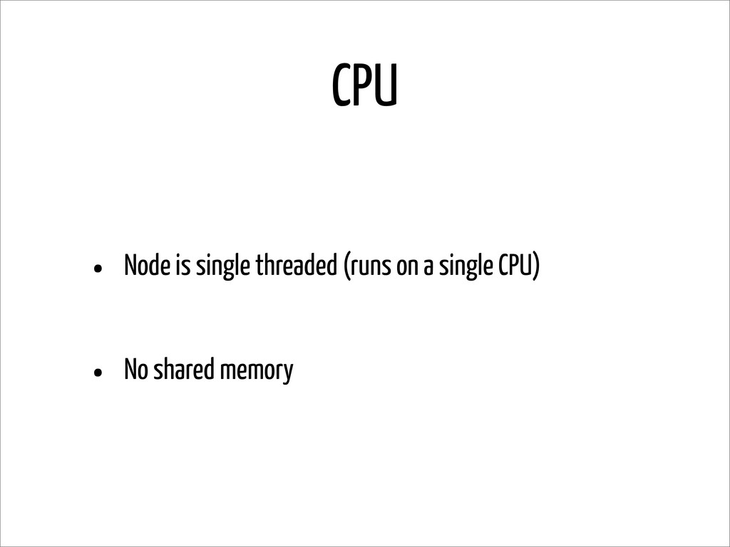 CPU • Node is single threaded (runs on a single...