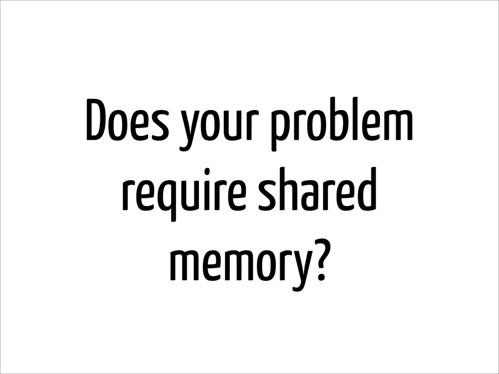 Does your problem require shared memory?