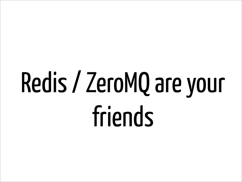 Redis / ZeroMQ are your friends