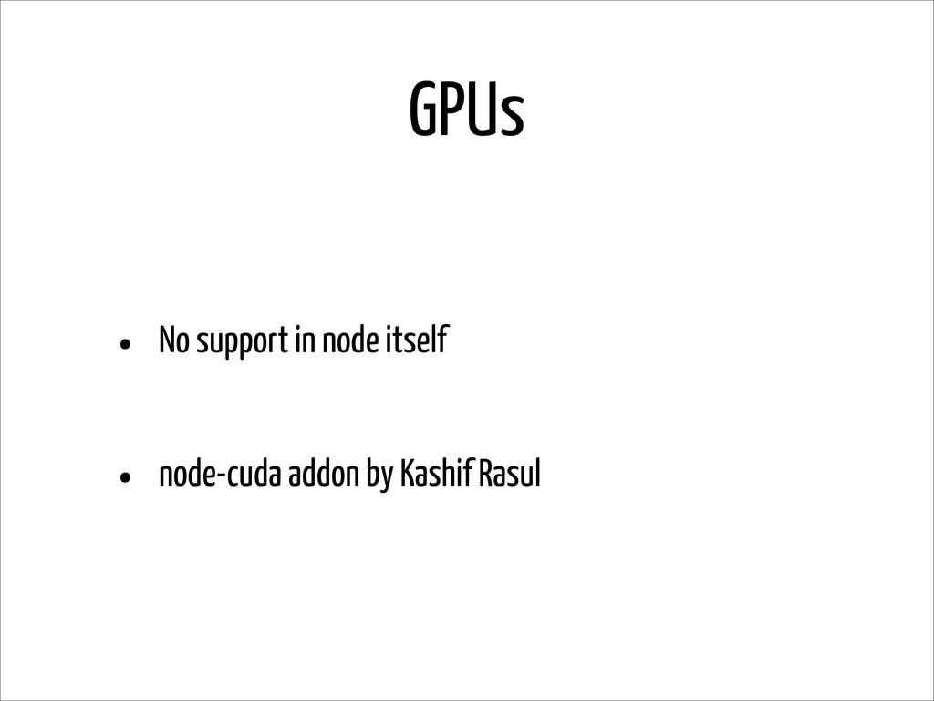 GPUs • No support in node itself • node-cuda ad...
