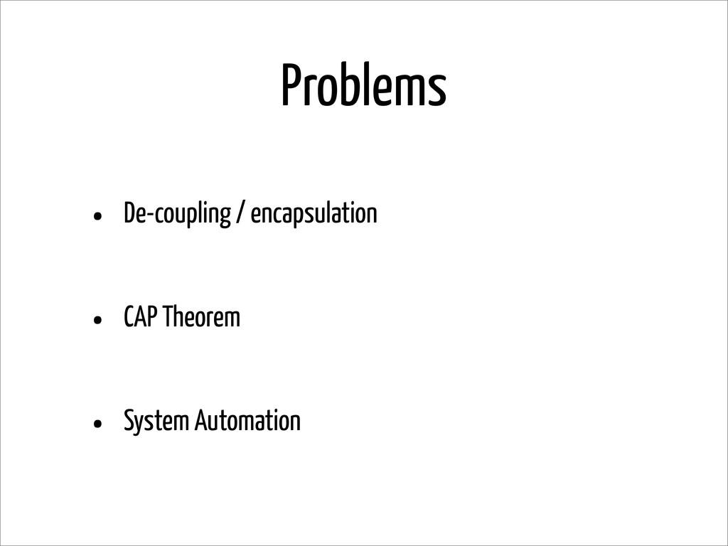 Problems • De-coupling / encapsulation • CAP Th...