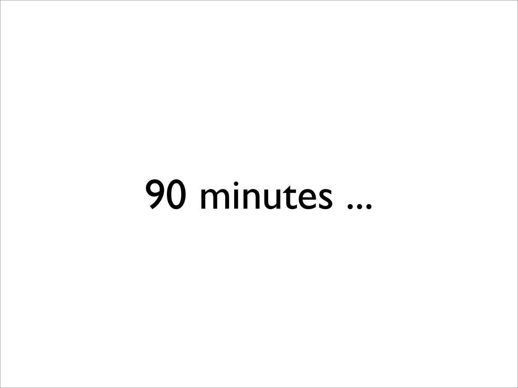 90 minutes ...