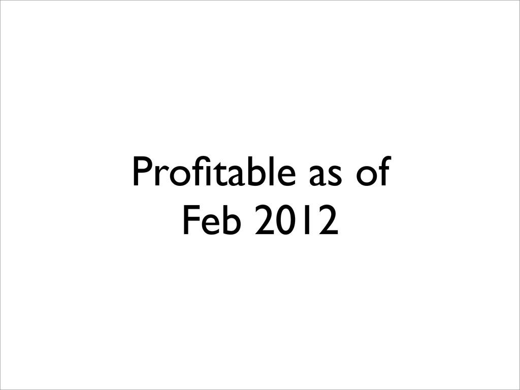 Profitable as of Feb 2012
