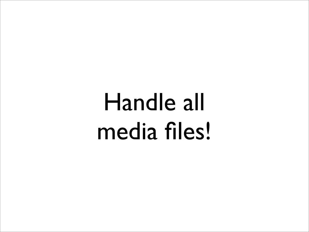 Handle all media files!
