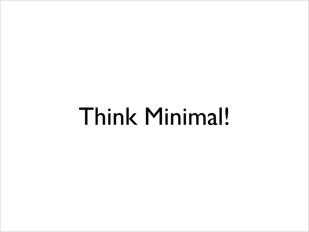 Think Minimal!