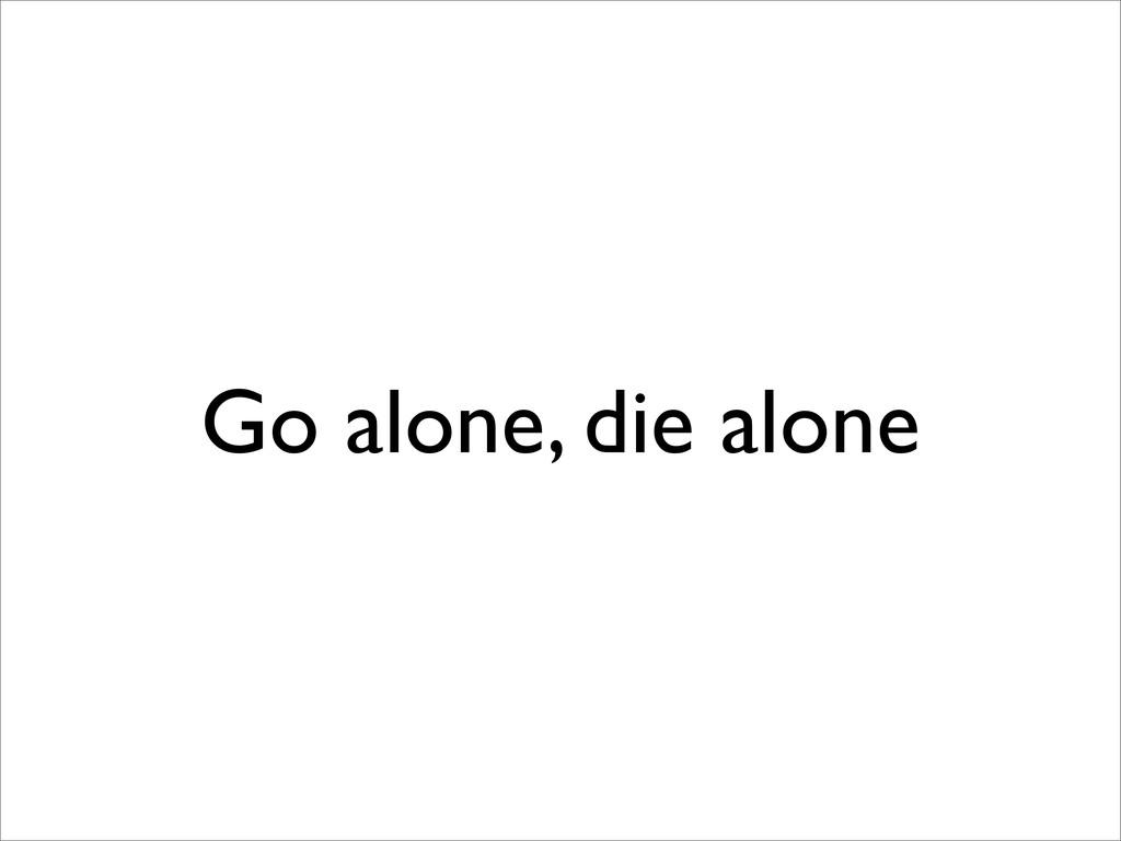 Go alone, die alone