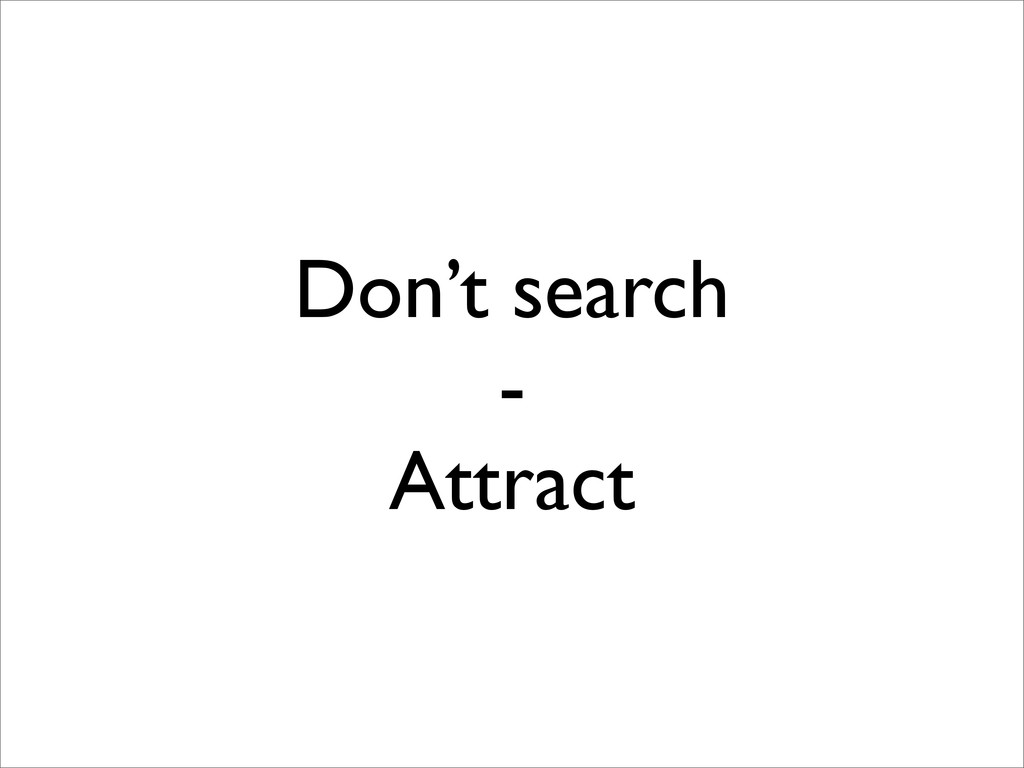 Don't search - Attract